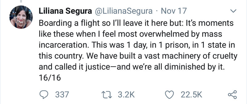 Text - Liliana Segura @LilianaSegura Nov 17 Boarding a flight so l'll leave it here but: It's moments like these when I feel most overwhelmed by mass incarceration. This was 1 day, in 1 prison, in 1 state in this country. We have built a vast machinery of cruelty and called it justice-and we're all diminished by it. 16/16 337 L3.2K 22.5K