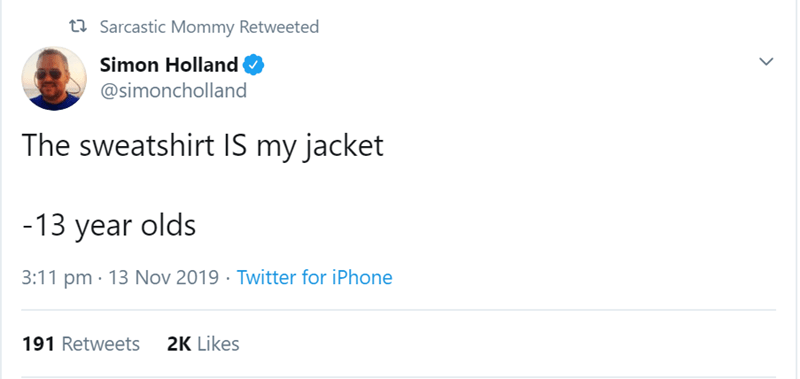 Text - t Sarcastic Mommy Retweeted Simon Holland @simoncholland The sweatshirt IS my jacket -13 year olds Twitter for iPhone 3:11 pm 13 Nov 2019 191 Retweets 2K Likes