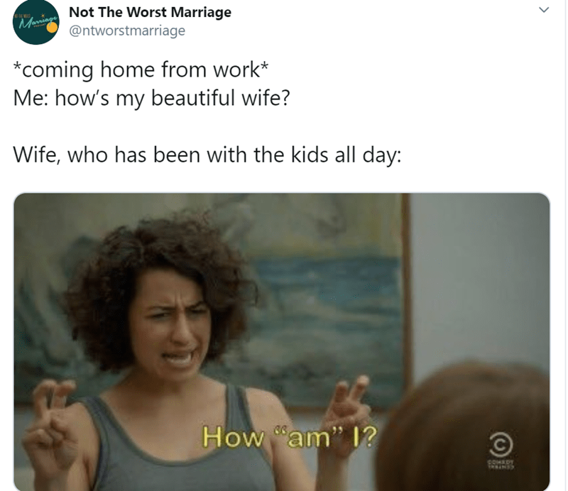 "Text - Not The Worst Marriage @ntworstmarriage Marringe *coming home from work* Me: how's my beautiful wife? Wife, who has been with the kids all day: How ""am"" 1? IN"