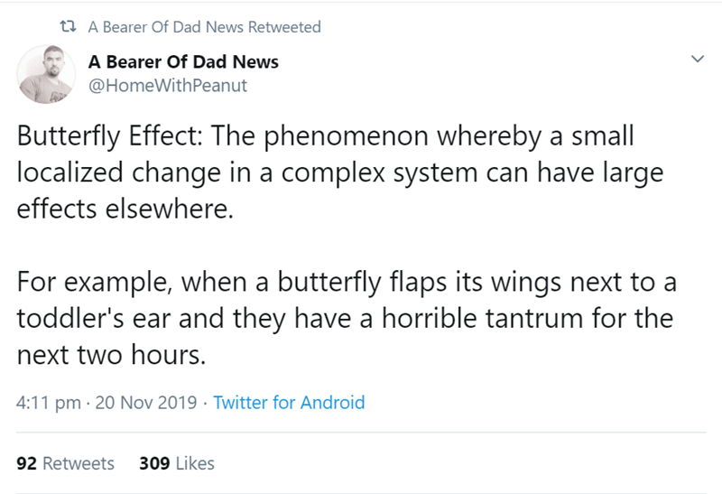 Text - t A Bearer Of Dad News Retweeted A Bearer Of Dad News @HomeWithPeanut Butterfly Effect: The phenomenon whereby a small localized change in a complex system can have large effects elsewhere. For example, when a butterfly flaps its wings next to a toddler's ear and they have a horrible tantrum for the next two hours 4:11 pm 20 Nov 2019 Twitter for Android 309 Likes 92 Retweets