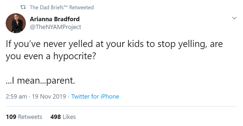 Text - t The Dad BriefsTM Retweeted Arianna Bradford @TheNYAMProject If you've never yelled at your kids to stop yelling, are you even a hypocrite? .. mean..parent 19 Nov 2019 Twitter for iPhone 2:59 am 498 Likes 109 Retweets