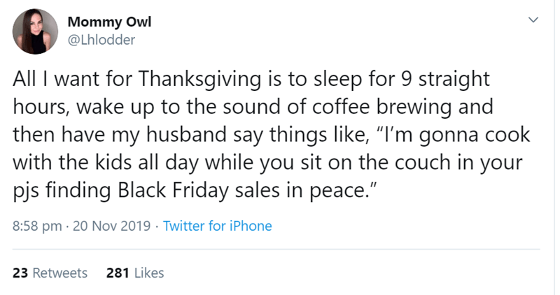 "Text - Mommy Owl @Lhlodder All I want for Thanksgiving is to sleep for 9 straight hours, wake up to the sound of coffee brewing and then have my husband say things like, ""I'm gonna cook with the kids all day while you sit on the couch in your pjs finding Black Friday sales in peace."" 20 Nov 2019 Twitter for iPhone 8:58 pm 281 Likes 23 Retweets"