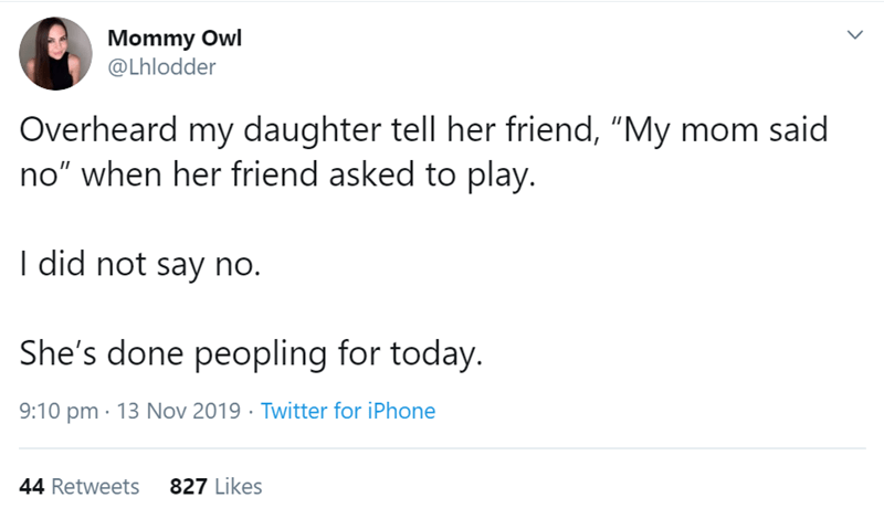 "Text - Mommy Owl @Lhlodder Overheard my daughter tell her friend, ""My mom said no"" when her friend asked to play. I did not say no. She's done peopling for today. 9:10 pm 13 Nov 2019 Twitter for iPhone 827 Likes 44 Retweets"