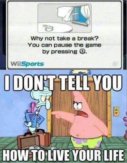 Cartoon - Why not take a break? You can pause the game by pressing O. WiiSports IDONT TELL YOU HOW TO LIVE YOUR LIFE