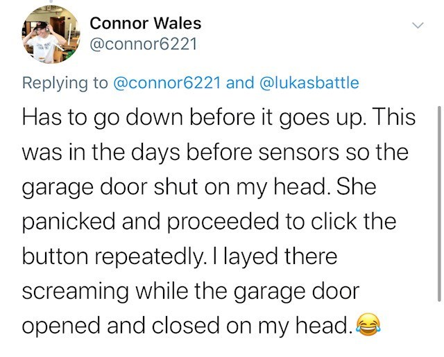 Text - Connor Wales @connor6221 Replying to @connor6221 and @lukasbattle Has to go down before it goes up. This was in the days before sensors so the garage door shut on my head. She panicked and proceeded to click the button repeatedly. I layed there screaming while the garage door opened and closed on my head. 4