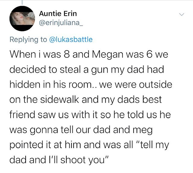 "Text - Auntie Erin @erinjuliana Replying to @lukasbattle When i was 8 and Megan was 6 we decided to steal a gun my dad had hidden in his room.. we were outside on the sidewalk and my dads best friend saw us with it so he told us he was gonna tell our dad and meg pointed it at him and was all ""tell my dad and I'll shoot you"""