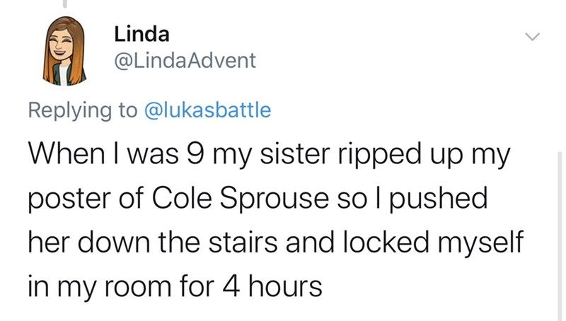Text - Linda @LindaAdvent Replying to @lukasbattle When I was 9 my sister ripped up my poster of Cole Sprouse so I pushed her down the stairs and locked myself in my room for 4 hours