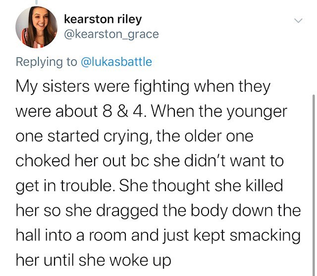 Text - kearston riley @kearston_grace Replying to @lukasbattle My sisters were fighting when they were about 8 & 4. When the younger one started crying, the older one choked her out bc she didn't want to get in trouble. She thought she killed her so she dragged the body down the hall into a room and just kept smacking her until she woke up