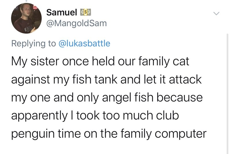 Text - Samuel @MangoldSam EAGLE Replying to @lukasbattle My sister once held our family cat against my fish tank and let it attack my one and only angel fish because apparently I took too much club penguin time on the family computer