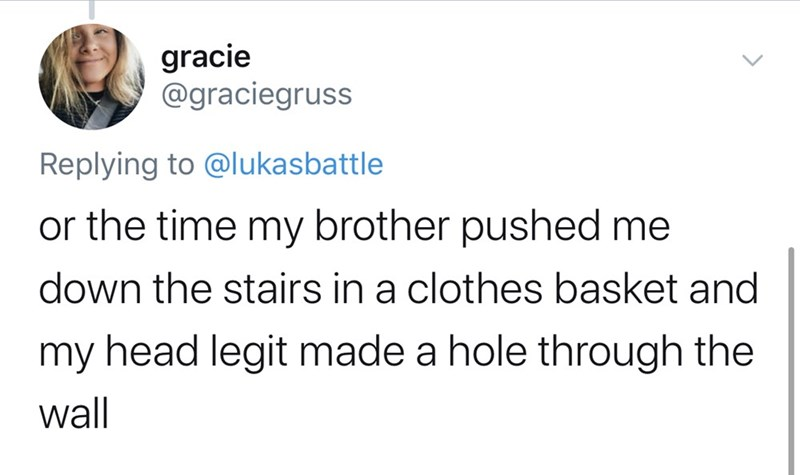 Text - gracie @graciegruss Replying to @lukasbattle or the time my brother pushed me down the stairs in a clothes basket and my head legit made a hole through the wall