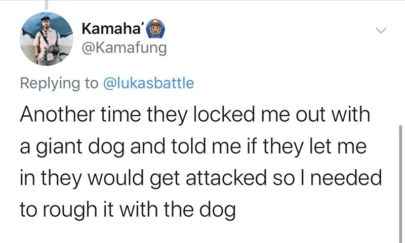 Text - Kamaha @Kamafung Replying to @lukasbattle Another time they locked me out with a giant dog and told me if they let me in they would get attacked so I needed to rough it with the dog