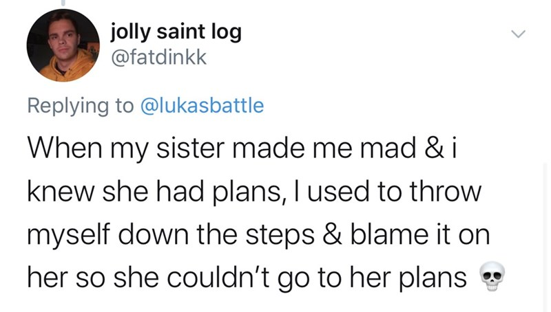 Text - jolly saint log @fatdinkk Replying to @lukasbattle When my sister made me mad & i knew she had plans, I used to throw myself down the steps & blame it on her so she couldn't go to her plans