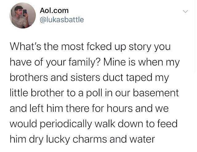 Text - Aol.com @lukasbattle What's the most fcked up story you have of your family? Mine is when my brothers and sisters duct taped my little brother to a poll in our basement and left him there for hours and we would periodically walk down to feed him dry lucky charms and water