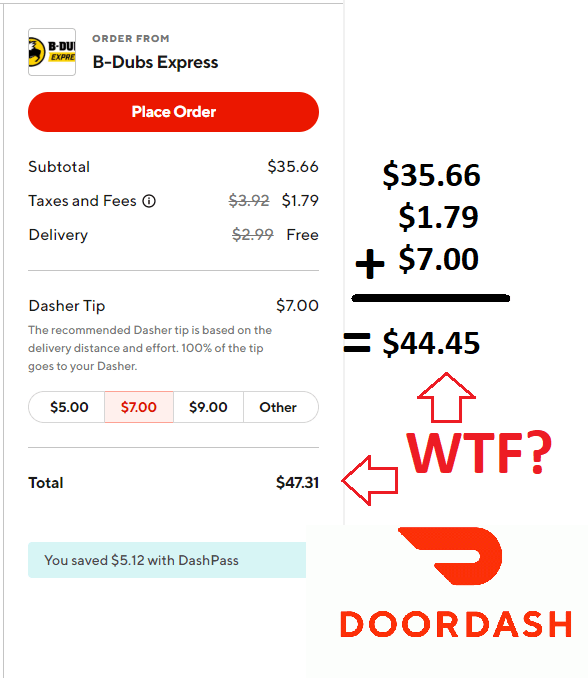 Text - ORDER FROM B-DU EXPRE B-Dubs Express Place Order $35.66 $35.66 $1.79 $7.00 Subtotal Taxes and Fees $3.92 $1.79 $2.99 Free Delivery Dasher Tip $7.00 The recommended Dasher tip is based on the delivery distance and effort. 100% of the tip $44.45 goes to your Dasher $5.00 $7.00 $9.00 Other WTF? $47.31 Total You saved $5.12 with DashPass DOORDASH