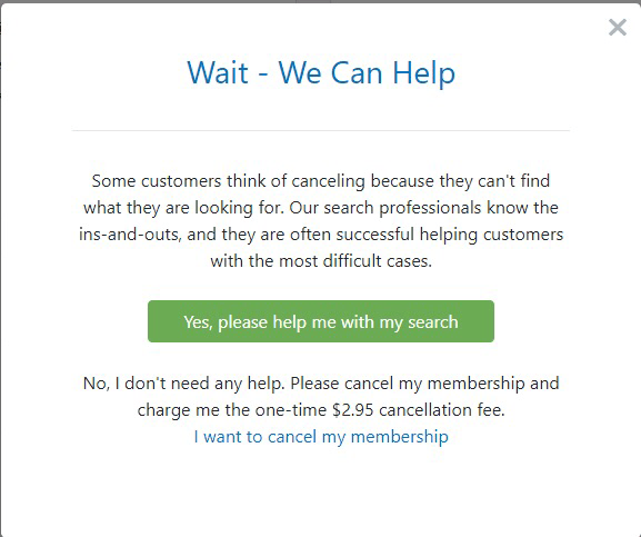 Text - Wait - We Can Help Some customers think of canceling because they can't find what they are looking for. Our search professionals know the ins-and-outs, and they are often successful helping customers with the most difficult cases. Yes, please help me with my search No, I don't need any help. Please cancel my membership and charge me the one-time $2.95 cancellation fee. I want to cancel my membership