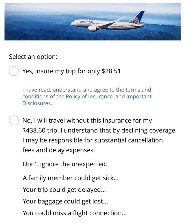 Text - UNITED Select an option: Yes, insure my trip for only $28.51 I have read, understand and agree to the terms and conditions of the Policy of Insurance, and Important Disclosures. No, I will travel without this insurance for my $438.60 trip. I understand that by declining coverage I may be responsible for substantial cancellation fees and delay expenses Don't ignore the unexpected. A family member could get sick... Your trip could get delayed... Your baggage could get lost... You could miss