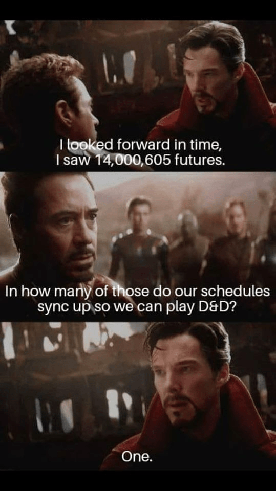 Movie - T tooked forward in time, I saw 14,000,605 futures. In how many of those do our schedules sync up so we can play D&D? One.