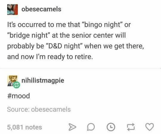 "Text - obesecamels It's occurred to me that ""bingo night"" or ""bridge night"" at the senior center will probably be ""D&D night"" when we get there, and now I'm ready to retire. nihilistmagpie #mood Source: obesecamels 5,081 notes"