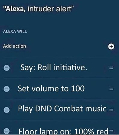"Text - ""Alexa, intruder alert"" ALEXA WILL Add action Say: Roll initiative. 11 Set volume to 100 Play DND Combat music = Floor lamp on: 100% red 11"