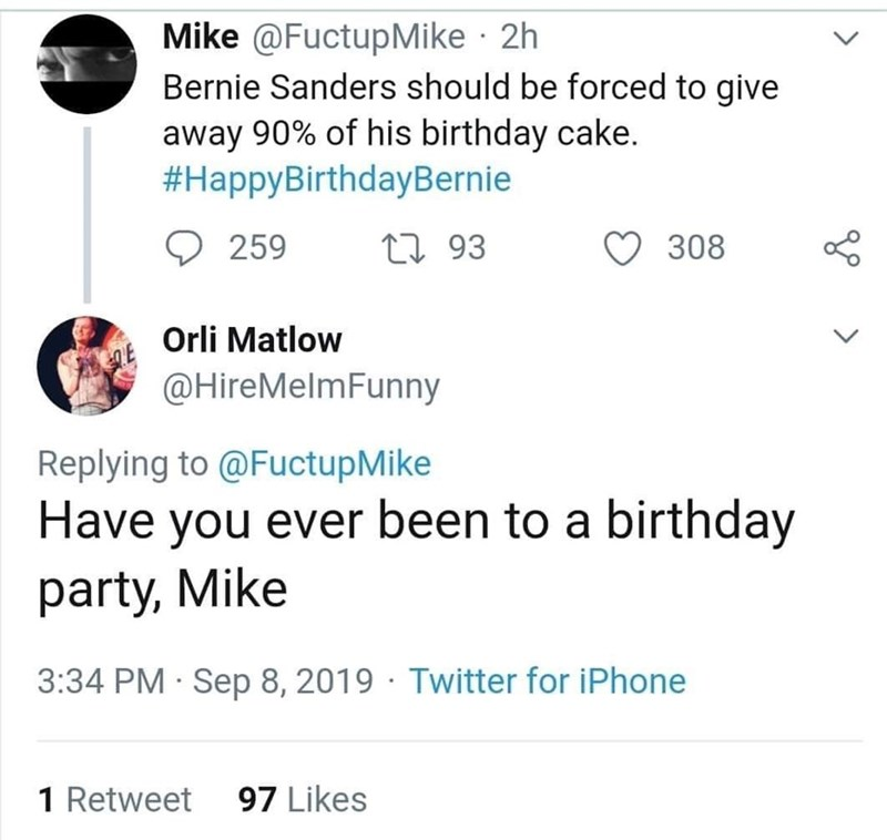 Text - Mike @FuctupMike 2h Bernie Sanders should be forced to give away 90% of his birthday cake. #HappyBirthdayBernie 308 293 259 Orli Matlow @HireMelmFunny Replying to@FuctupMike Have you ever been to a birthday party, Mike 3:34 PM Sep 8, 2019 Twitter for iPhone 97 Likes 1 Retweet