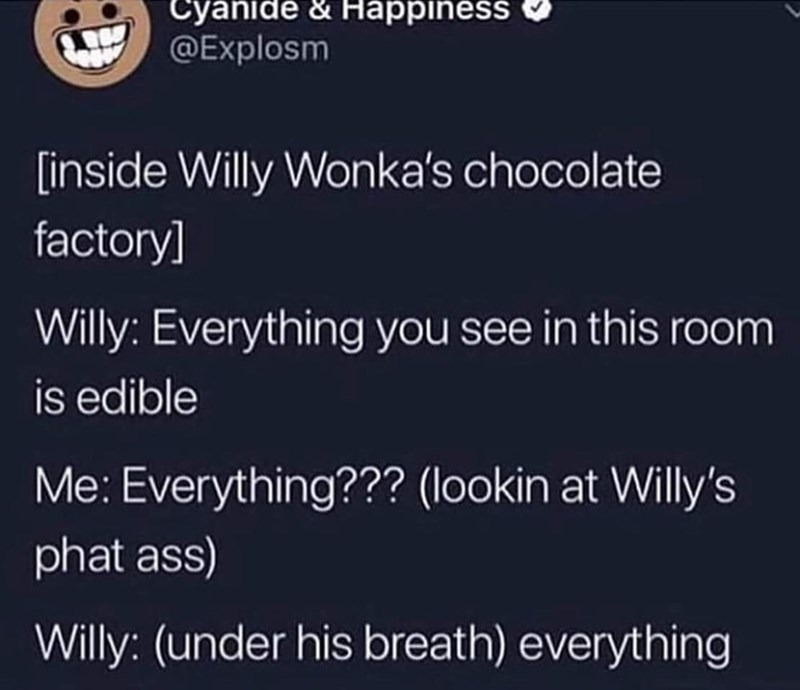 Text - Cyanide & Happiness @Explosm inside Willy Wonka's chocolate factory] Willy: Everything you see in this room is edible Me: Everything??? (lookin at Willy's phat ass) Willy: (under his breath) everything