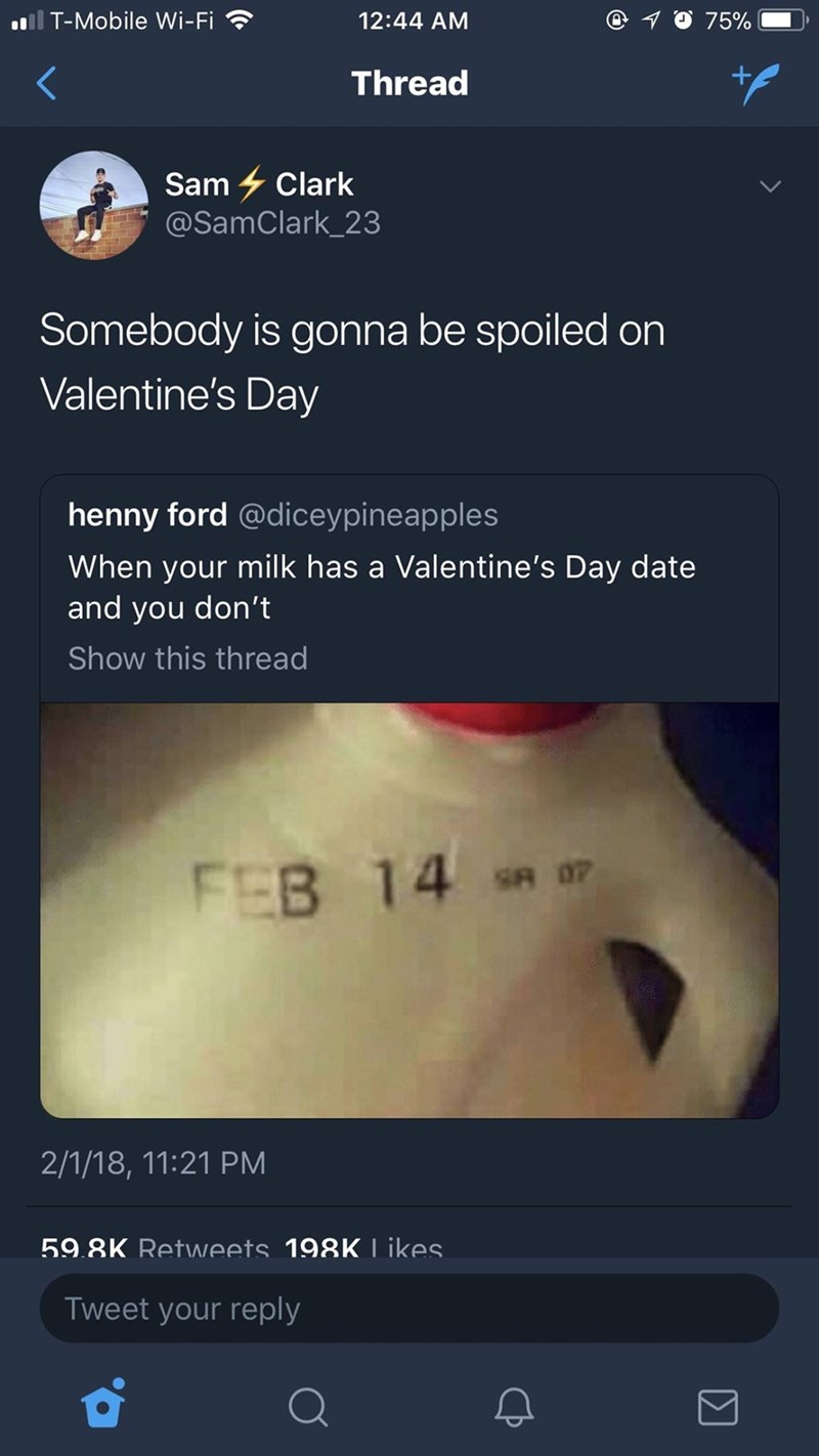 Text - l T-Mobile Wi-Fi 12:44 AM 75% Thread Sam Clark @SamClark_23 Somebody is gonna be spoiled on Valentine's Day henny ford @diceypineapples When your milk has a Valentine's Day date and you don't Show this thread FEB 14 2/1/18, 11:21 PM 59.8K Retweets 198Klikes. Tweet your reply