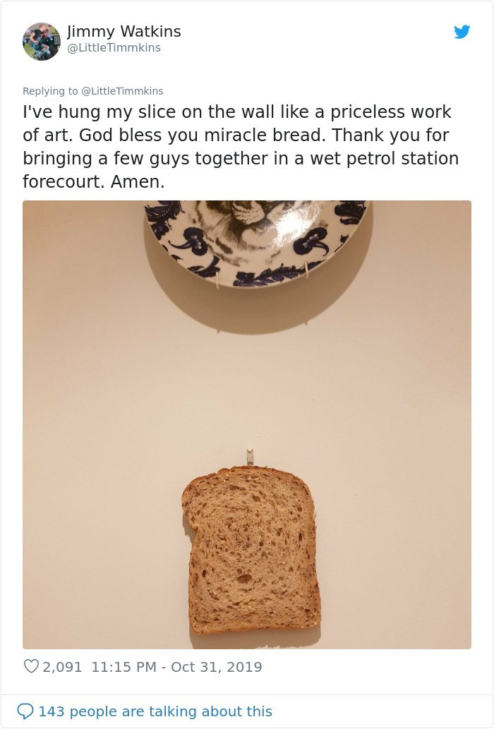 Jimmy Watkins @LittleTimmkins Replying to @ LittleTimmkins I've hung my slice on the wall like a priceless work of art. God bless you miracle bread. Thank you for bringing a few guys together in a wet petrol station forecourt. Amen. 2,091 11:15 PM - Oct 31, 2019 143 people are talking about this