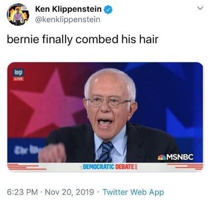 News - Ken Klippenstein @kenklippenstein bernie finally combed his hair KIVE The MSNBC DEMOCRATIC DEBATE 6:23 PM Nov 20, 2019 Twitter Web App >