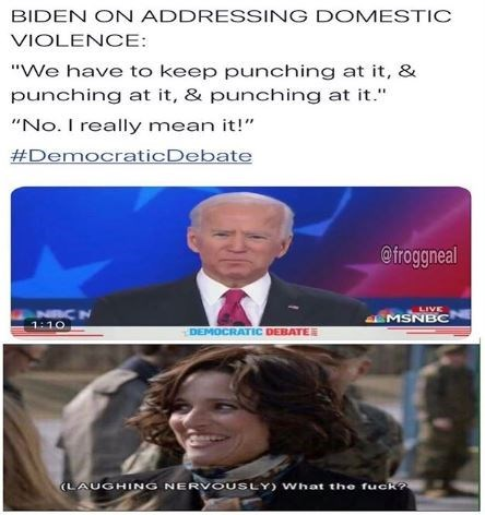 "Text - BIDEN ON ADDRESSING DOMESTIC VIOLENCE: ""We have to keep punching at it, & punching at it, & punching at it."" ""No. I really mean it!"" #DemocraticDebate @froggneal LIVE EMSNBOC 1:10 DEMOCRATIC DEBATE (LAUGHING NERVOUSLY) What the fuck?"