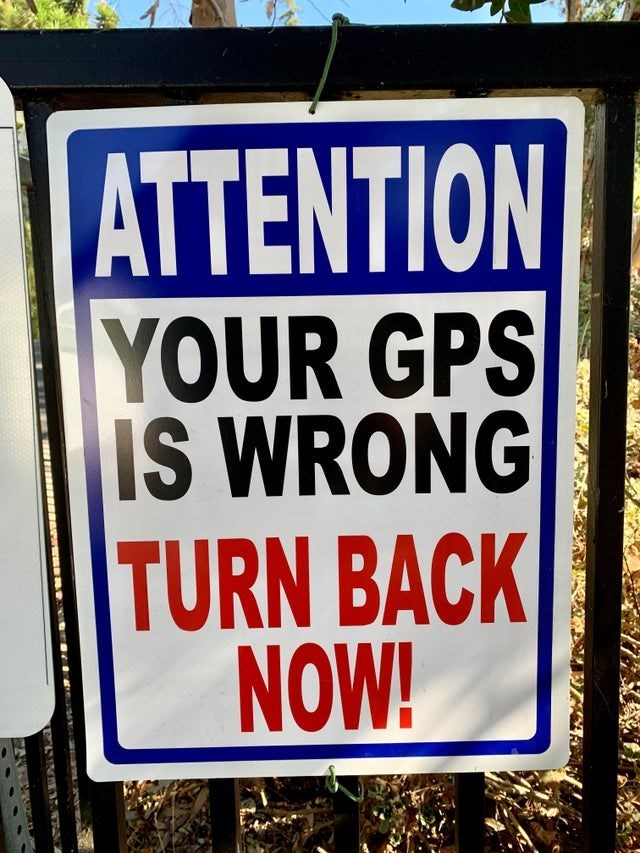 Signage - ATTENTION YOUR GPS IS WRONG TURN BACK NOW!