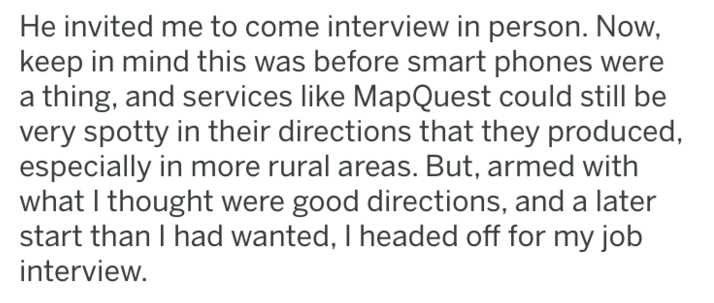 Text - He invited me to come interview in person. Now, keep in mind this was before smart phones were thing, and services like MapQuest could still be very spotty in their directions that they produced, especially in more rural areas. But, armed with what I thought were good directions, and a later start than I had wanted, I headed off for my job interview.