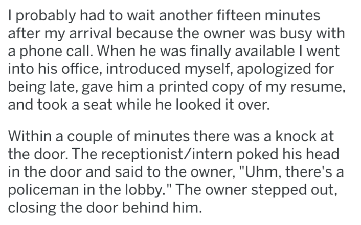 """Text - probably had to wait another fifteen minutes after my arrival because the owner was busy with a phone call. When he was finally available I went into his office, introduced myself, apologized for being late, gave him a printed copy of my resume, and took a seat while he looked it over. Within a couple of minutes there was a knock at the door. The receptionist/intern poked his head in the door and said to the owner, """"Uhm, there's a policeman in the lobby."""" The owner stepped out, closing th"""
