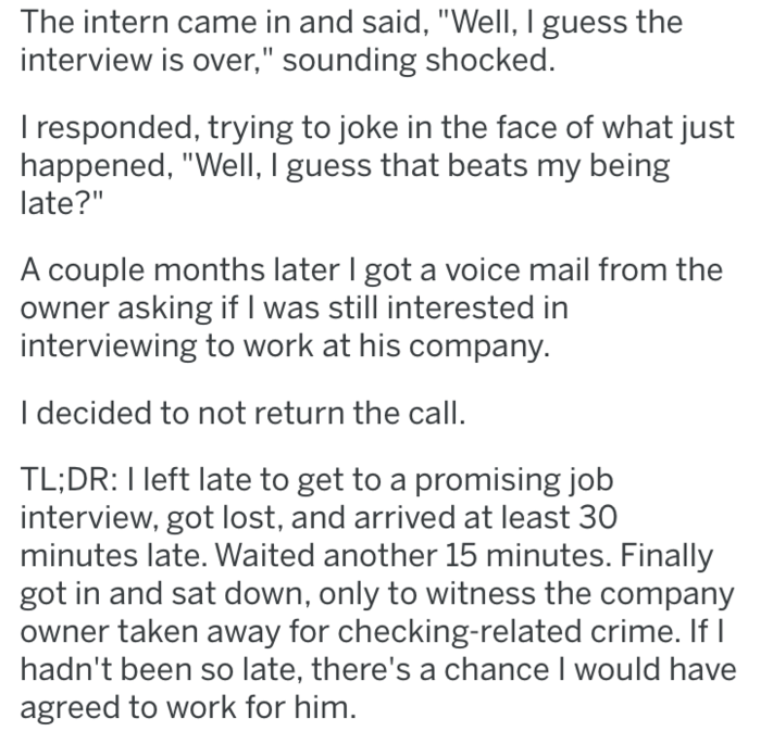 """Text - The intern came in and said, """"Well, I guess the interview is over,"""" sounding shocked. I responded, trying to joke in the face of what just happened, """"Well, I guess that beats my being late?"""" A couple months later I got a voice mail from the owner asking if I was still interested in interviewing to work at his company. I decided to not return the call TL;DR: I left late to get to a promising job interview, got lost, and arrived at least 30 minutes late. Waited another 15 minutes. Finally g"""
