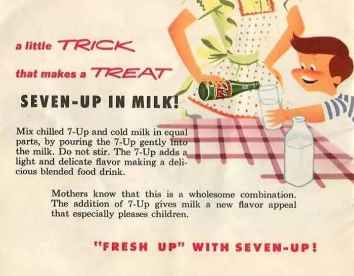 """Text - a little TRICK that makes a 7EAT SEVEN-UP IN MILK! Mix chilled 7-Up and cold milk in equal parts, by pouring the 7-Up gently into the milk. Do not stir. The 7-Up adds a light and delicate flavor making a deli cious blended food drink Mothers know that this is a wholesome combination The addition of 7-Up gives milk a new flavor appeal that especially pleases children. FRESH UP"""" WITH SEVEN-UP!"""