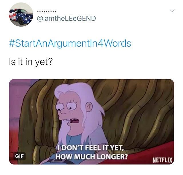 Cartoon - @iamtheLEeGEND #StartAnArgumentIn4Words ls it in yet? DON'T FEEL IT YET GIF HOW MUCH LONGER? NETFLIX