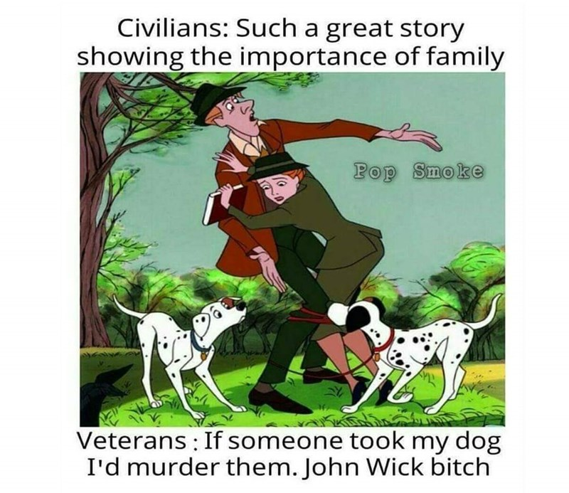 Dalmatian - Civilians: Such a great story showing the importance of family Pop Smoke Veterans: If someone took my dog I'd murder them. John Wick bitch