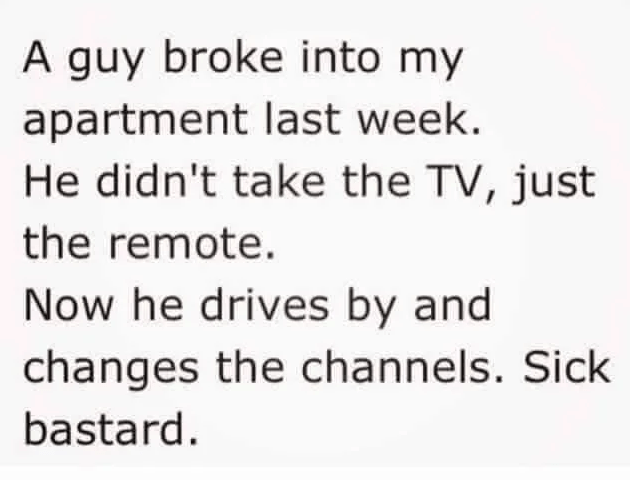 Text - A guy broke into my apartment last week. He didn't take the TV, just the remote. Now he drives by and changes the channels. Sick bastard.