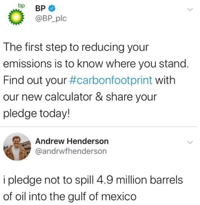 Text - bp ВР @BP_plc The first step to reducing your emissions is to know where you stand. Find out your #carbonfootprint with our new calculator & share your pledge today! Andrew Henderson @andrwfhenderson i pledge not to spill 4.9 million barrels of oil into the gulf of mexico