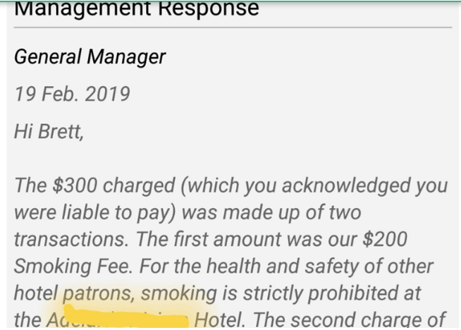 Text - ManagementResponse General Manager 19 Feb. 2019 Hi Brett, The $300 charged (which you acknowledged you were liable to pay) was made up of two transactions. The first amount was our $200 Smoking Fee. For the health and safety of other hotel patrons, smoking is strictly prohibited at the Ad Hotel. The second charge of