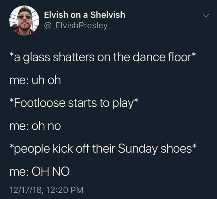 Text - Elvish on a Shelvish @ElvishPresley a glass shatters on the dance floor* me: uh oh *Footloose starts to play* me: oh no *people kick off their Sunday shoes* me: OH NO 12/17/18, 12:20 PM