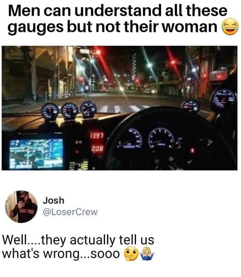 Font - Men can understand all these gauges but not their woman 1397 Josh @LoserCrew Well.. they actually tell us what's wrong...sooo
