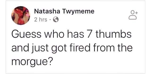 Text - Natasha Twymeme 2 hrs Guess who has 7 thumbs and just got fired from the morgue?