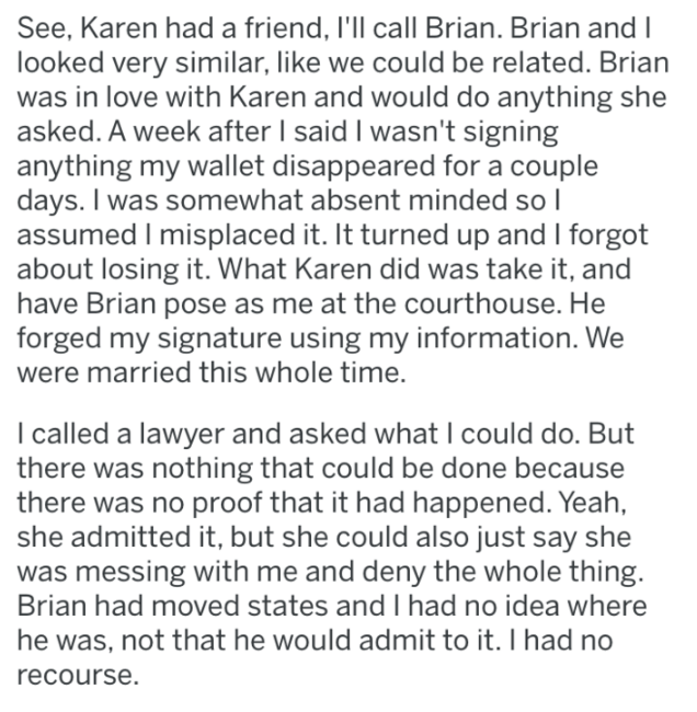 Text - See, Karen had a friend, I'll call Brian. Brian and I looked very similar, like we could be related. Brian was in love with Karen and would do anything she asked. A week after I said I wasn't signing anything my wallet disappeared for a couple days. I was somewhat absent minded so I assumed I misplaced it. It turned up and I forgot about losing it. What Karen did was take it, and have Brian pose as me at the courthouse. He forged my signature using my information. We were married this who