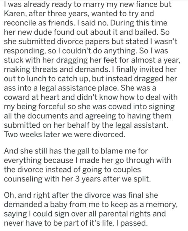 Text - I was already ready to marry my new fiance but Karen, after three years, wanted to try and reconcile as friends. I said no. During this time her new dude found out about it and bailed. So she submitted divorce papers but stated I wasn't responding, so l couldn't do anything. So I was stuck with her dragging her feet for almost a year, making threats and demands. I finally invited her out to lunch to catch up, but instead dragged her ass into a legal assistance place. She was a coward at h