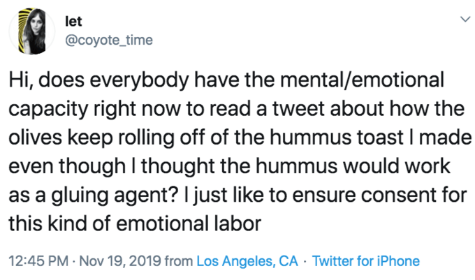 Text - let @coyote_time Hi, does everybody have the mental/emotional capacity right now to read a tweet about how the olives keep rolling off of the hummus toast I made even though I thought the hummus would work as a gluing agent? I just like to ensure consent for this kind of emotional labor 12:45 PM Nov 19, 2019 from Los Angeles, CA Twitter for iPhone