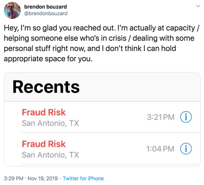 Text - Text - brendon bouzard @brendonbouzard Hey, I'm so glad you reached out. I'm actually at capacity helping someone else who's in crisis / dealing with some personal stuff right now, and I don't think I can hold appropriate space for you. Recents Fraud Risk 3:21 PM (i San Antonio, TX Fraud Risk i 1:04 PM San Antonio, TX 3:29 PM Nov 19, 2019 Twitter for iPhone