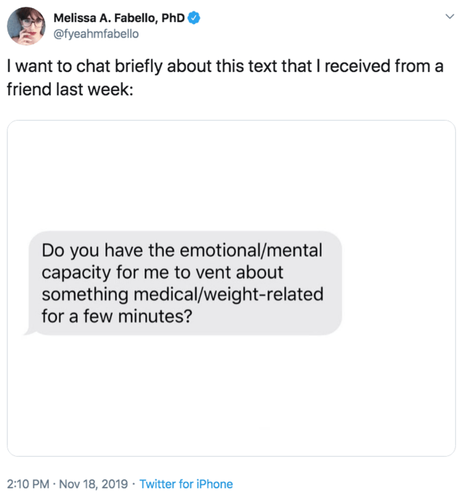 Text - Text - Melissa A. Fabello, PhD @fyeahmfabello I want to chat briefly about this text that I received from a friend last week: Do you have the emotional/mental capacity for me to vent about something medical/weight-related for a few minutes? 2:10 PM Nov 18, 2019 Twitter for iPhone