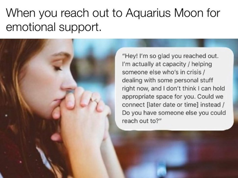 "Text - Text - When you reach out to Aquarius Moon for emotional support. ""Hey! I'm so glad you reached out. I'm actually at capacity / helping someone else who's in crisis/ dealing with some personal stuff right now, and I don't think I can hold appropriate space for you. Could we connect [later date or time] instead / Do you have someone else you could reach out to?"""