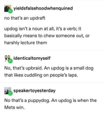 Text - yieldsfalsehoodwhenquined no that's an updraft updog isn't a noun at all, it's a verb; it basically means to chew someone out, or harshly lecture them identicaltomyself No, that's upbraid. An updog is a small dog that likes cuddling on people's laps. speakertoyesterday No that's a puppydog. An updog is when the Mets win.