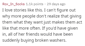 Text - Rox_In_Socks 1.1k points 29 days ago I love stories like this. I can't figure out why more people don't realize that giving them what they want just makes them act like that more often. If you'd have given in, all of her friends would have been suddenly buying broken washers.